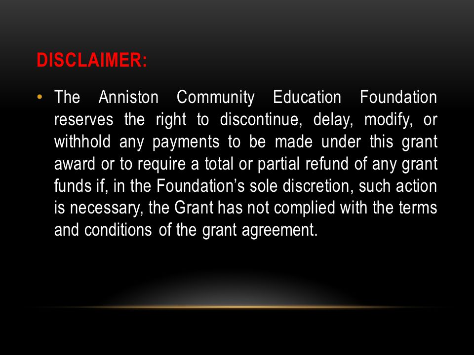 DISCLAIMER: The Anniston Community Education Foundation reserves the right to discontinue, delay, modify, or withhold any payments to be made under th