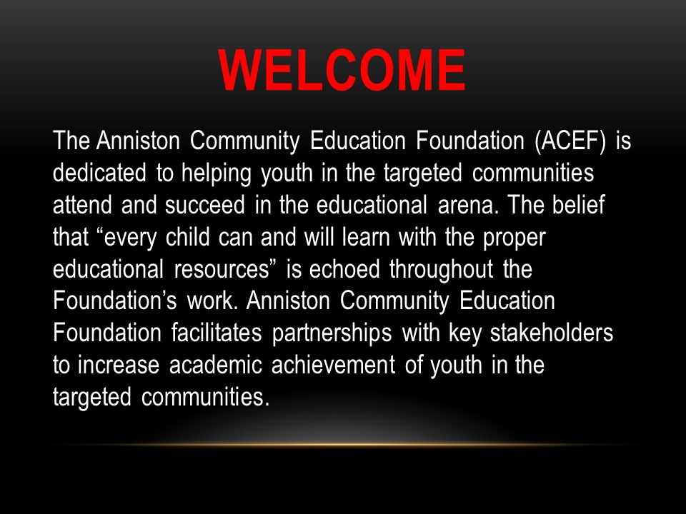 WELCOME The Anniston Community Education Foundation (ACEF) is dedicated to helping youth in the targeted communities attend and succeed in the educati