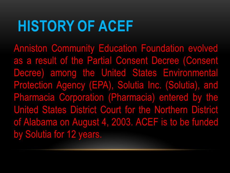 HISTORY OF ACEF Anniston Community Education Foundation evolved as a result of the Partial Consent Decree (Consent Decree) among the United States Env