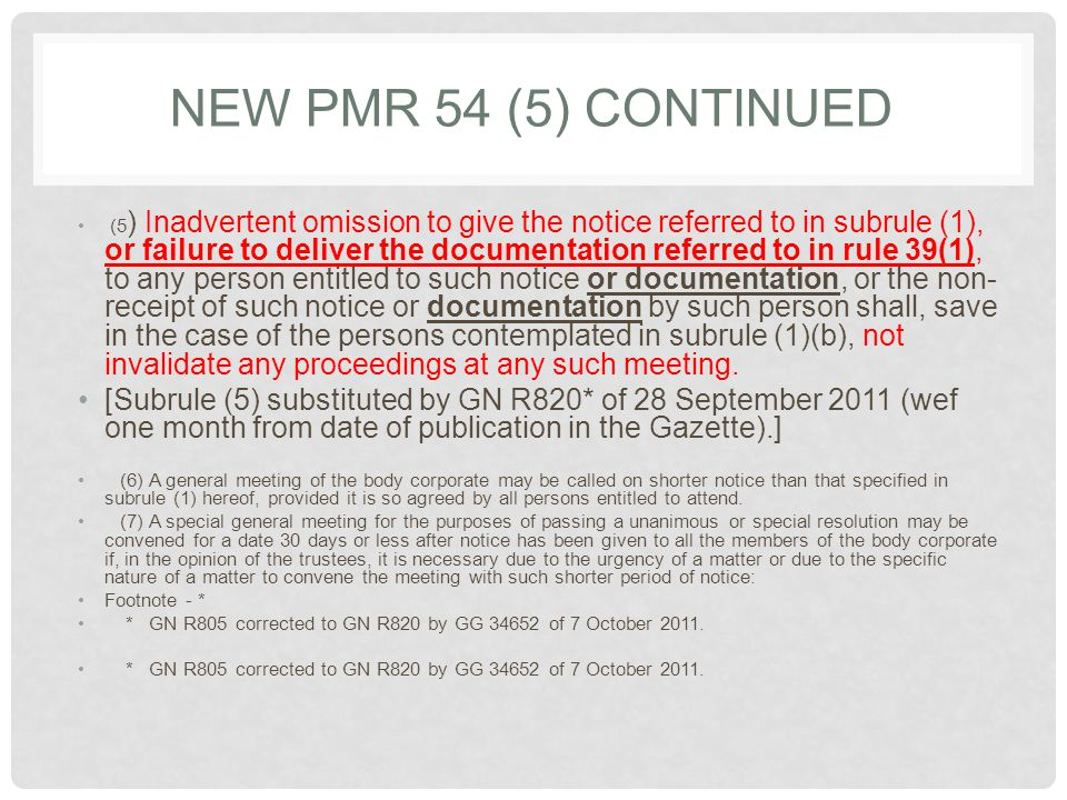 NEW PMR 54 (5) CONTINUED (5 ) Inadvertent omission to give the notice referred to in subrule (1), or failure to deliver the documentation referred to in rule 39(1), to any person entitled to such notice or documentation, or the non- receipt of such notice or documentation by such person shall, save in the case of the persons contemplated in subrule (1)(b), not invalidate any proceedings at any such meeting.