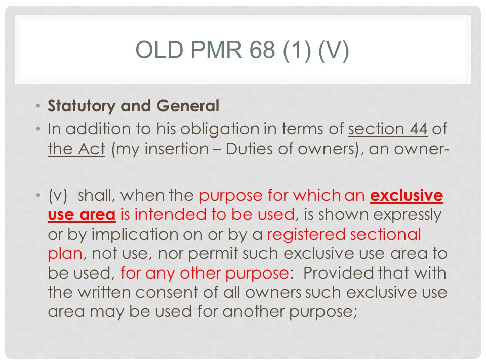 OLD PMR 68 (1) (V) Statutory and General In addition to his obligation in terms of section 44 of the Act (my insertion – Duties of owners), an owner- (v)shall, when the purpose for which an exclusive use area is intended to be used, is shown expressly or by implication on or by a registered sectional plan, not use, nor permit such exclusive use area to be used, for any other purpose: Provided that with the written consent of all owners such exclusive use area may be used for another purpose;