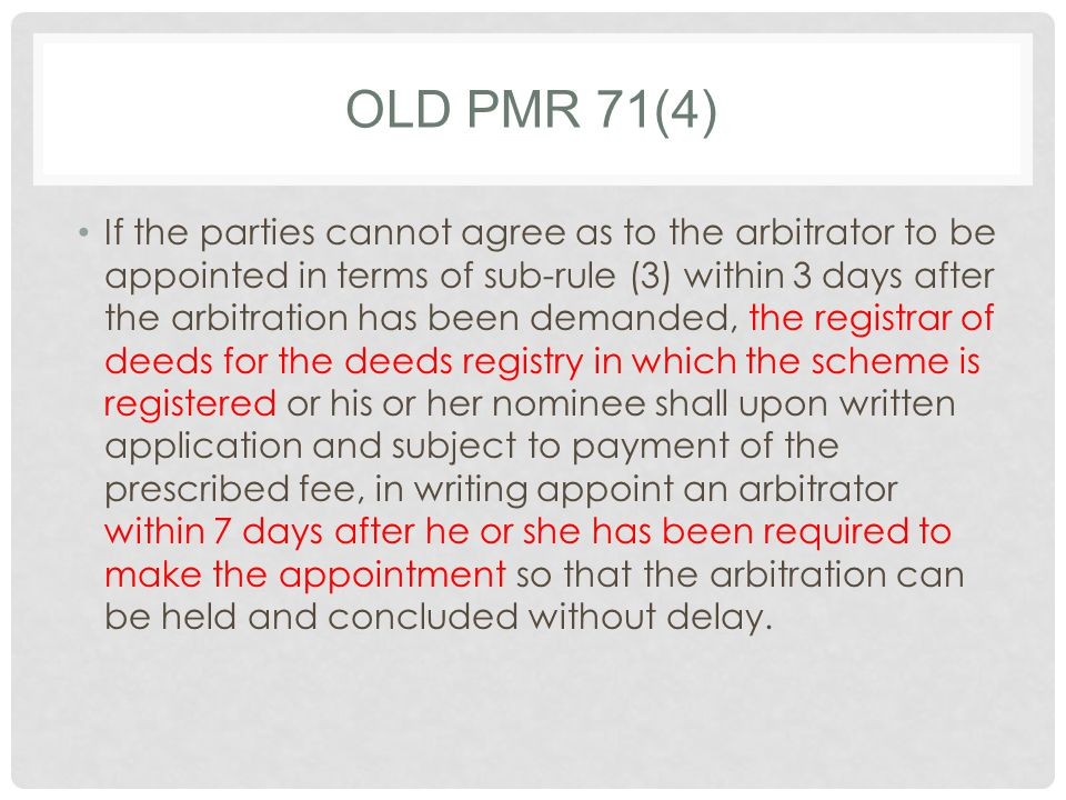 OLD PMR 71(4) If the parties cannot agree as to the arbitrator to be appointed in terms of sub-rule (3) within 3 days after the arbitration has been demanded, the registrar of deeds for the deeds registry in which the scheme is registered or his or her nominee shall upon written application and subject to payment of the prescribed fee, in writing appoint an arbitrator within 7 days after he or she has been required to make the appointment so that the arbitration can be held and concluded without delay.