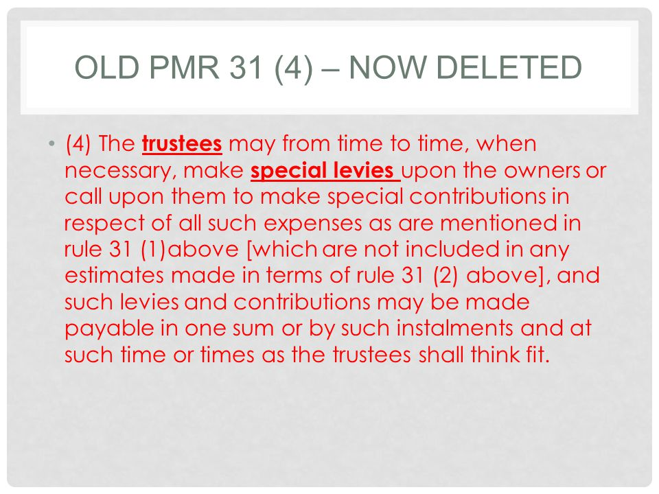 OLD PMR 31 (4) – NOW DELETED (4) The trustees may from time to time, when necessary, make special levies upon the owners or call upon them to make special contributions in respect of all such expenses as are mentioned in rule 31 (1)above [which are not included in any estimates made in terms of rule 31 (2) above], and such levies and contributions may be made payable in one sum or by such instalments and at such time or times as the trustees shall think fit.