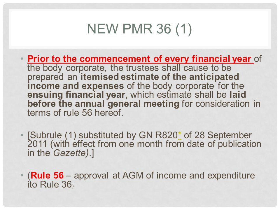 NEW PMR 36 (1) Prior to the commencement of every financial year of the body corporate, the trustees shall cause to be prepared an itemised estimate of the anticipated income and expenses of the body corporate for the ensuing financial year, which estimate shall be laid before the annual general meeting for consideration in terms of rule 56 hereof.