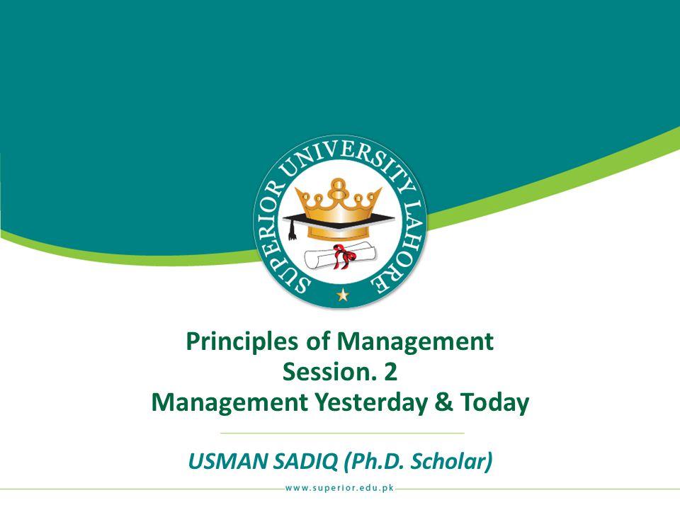 Principles of Management Session. 2 Management Yesterday & Today USMAN SADIQ (Ph.D. Scholar)