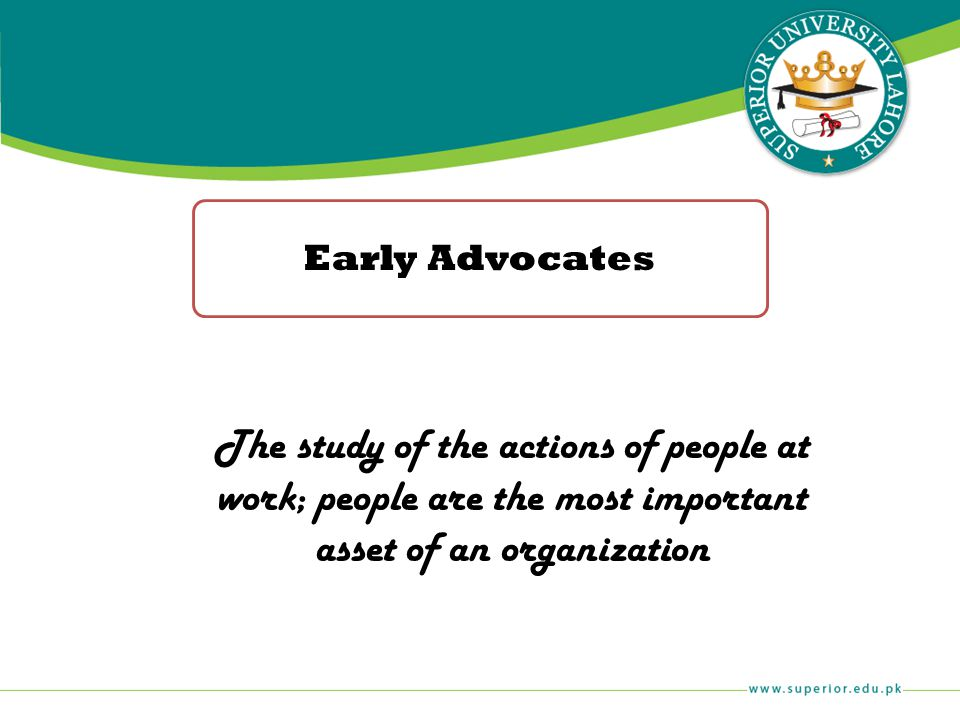 Early Advocates The study of the actions of people at work; people are the most important asset of an organization