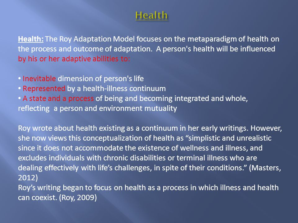 Health: The Roy Adaptation Model focuses on the metaparadigm of health on the process and outcome of adaptation.
