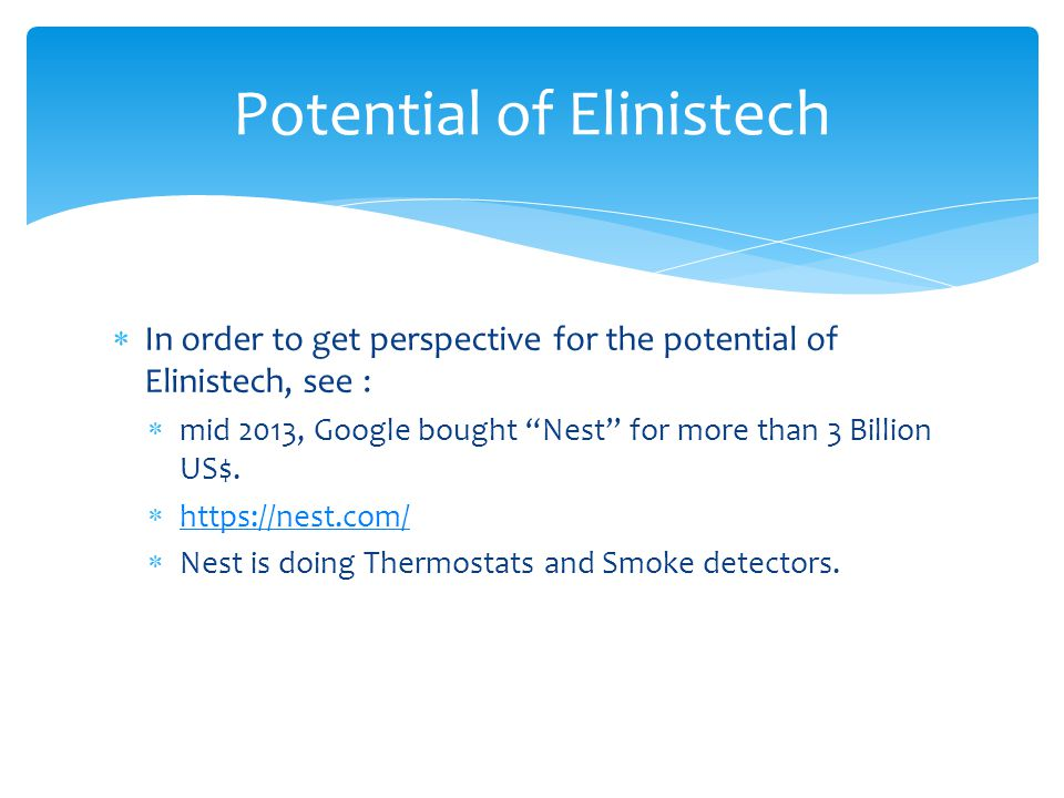  In order to get perspective for the potential of Elinistech, see :  mid 2013, Google bought Nest for more than 3 Billion US$.