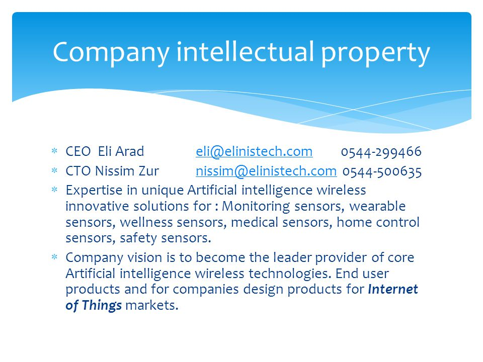  CEO Eli Arad eli@elinistech.com 0544-299466eli@elinistech.com  CTO Nissim Zurnissim@elinistech.com 0544-500635nissim@elinistech.com  Expertise in unique Artificial intelligence wireless innovative solutions for : Monitoring sensors, wearable sensors, wellness sensors, medical sensors, home control sensors, safety sensors.
