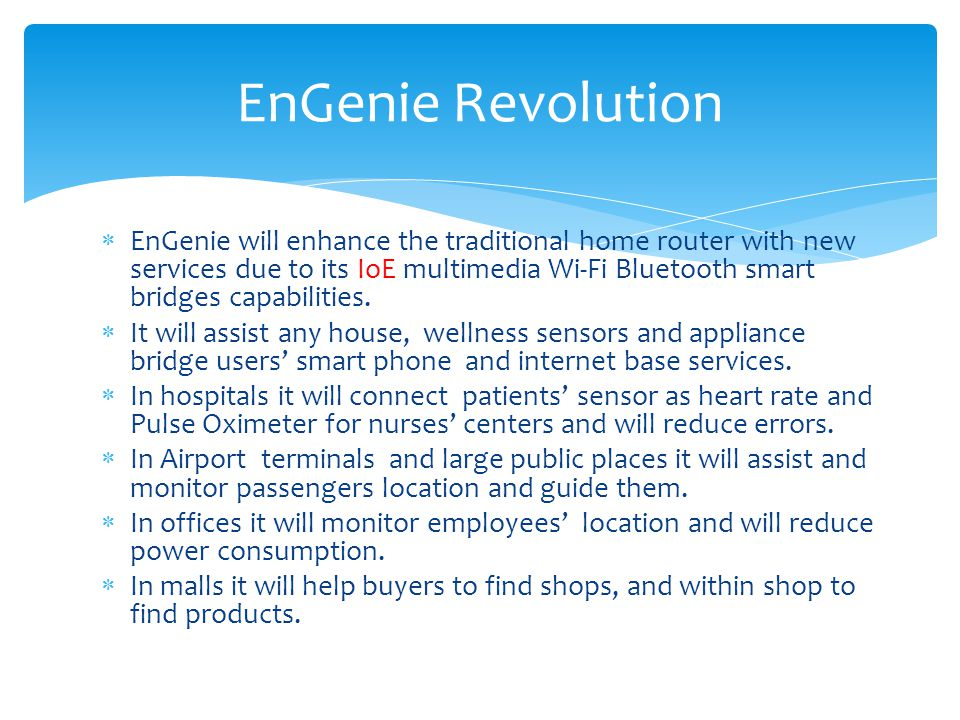 EnGenie will enhance the traditional home router with new services due to its IoE multimedia Wi-Fi Bluetooth smart bridges capabilities.