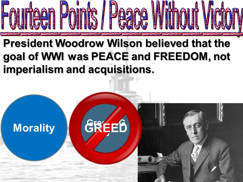 President Woodrow Wilson believed that the goal of WWI was PEACE and FREEDOM, not imperialism and acquisitions.