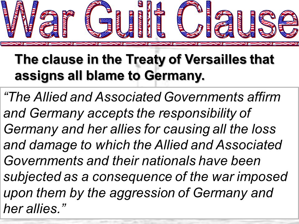 The Allied and Associated Governments affirm and Germany accepts the responsibility of Germany and her allies for causing all the loss and damage to which the Allied and Associated Governments and their nationals have been subjected as a consequence of the war imposed upon them by the aggression of Germany and her allies. The clause in the Treaty of Versailles that assigns all blame to Germany.