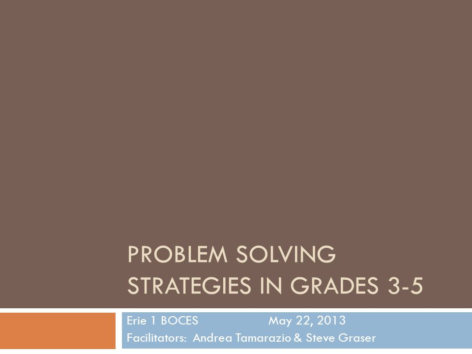 PROBLEM SOLVING STRATEGIES IN GRADES 3-5 Erie 1 BOCESMay 22, 2013 Facilitators: Andrea Tamarazio & Steve Graser