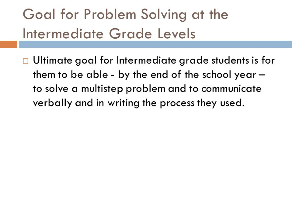 Goal for Problem Solving at the Intermediate Grade Levels  Ultimate goal for Intermediate grade students is for them to be able - by the end of the school year – to solve a multistep problem and to communicate verbally and in writing the process they used.