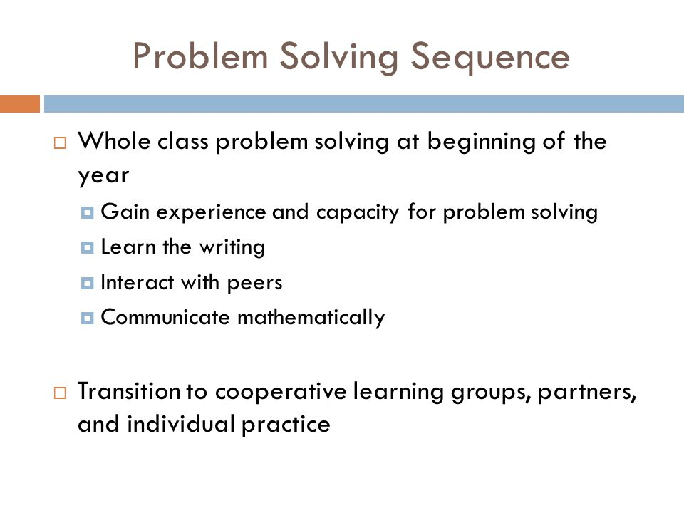 Problem Solving Sequence  Whole class problem solving at beginning of the year  Gain experience and capacity for problem solving  Learn the writing  Interact with peers  Communicate mathematically  Transition to cooperative learning groups, partners, and individual practice