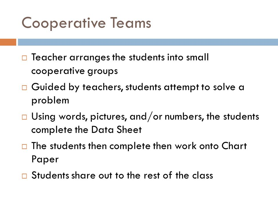 Cooperative Teams  Teacher arranges the students into small cooperative groups  Guided by teachers, students attempt to solve a problem  Using words, pictures, and/or numbers, the students complete the Data Sheet  The students then complete then work onto Chart Paper  Students share out to the rest of the class