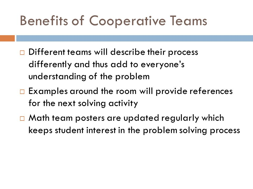 Benefits of Cooperative Teams  Different teams will describe their process differently and thus add to everyone's understanding of the problem  Examples around the room will provide references for the next solving activity  Math team posters are updated regularly which keeps student interest in the problem solving process