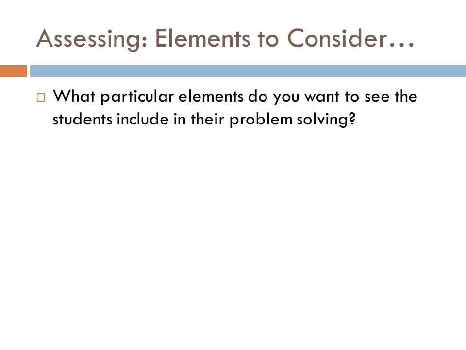 Assessing: Elements to Consider…  What particular elements do you want to see the students include in their problem solving