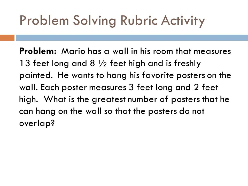 Problem Solving Rubric Activity Problem: Mario has a wall in his room that measures 13 feet long and 8 ½ feet high and is freshly painted.