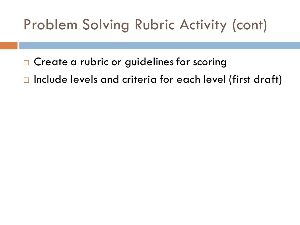 Problem Solving Rubric Activity (cont)  Create a rubric or guidelines for scoring  Include levels and criteria for each level (first draft)