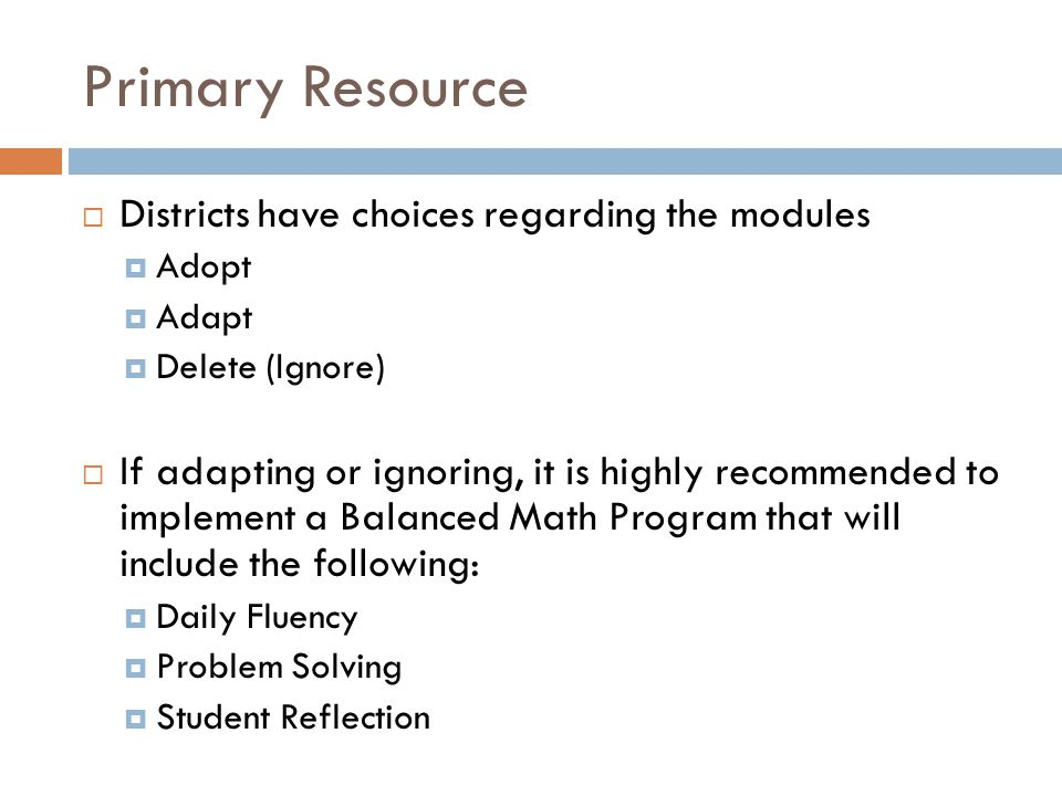 Primary Resource  Districts have choices regarding the modules  Adopt  Adapt  Delete (Ignore)  If adapting or ignoring, it is highly recommended to implement a Balanced Math Program that will include the following:  Daily Fluency  Problem Solving  Student Reflection