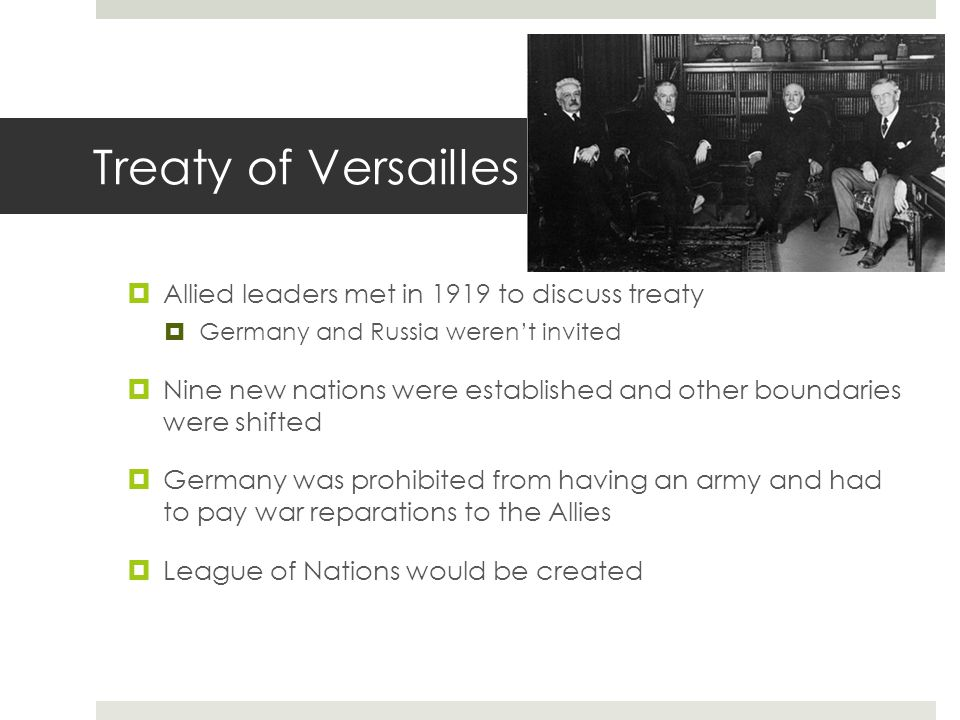 Treaty of Versailles  Allied leaders met in 1919 to discuss treaty  Germany and Russia weren't invited  Nine new nations were established and other