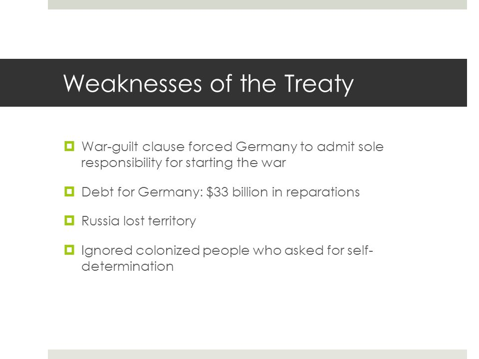 Weaknesses of the Treaty  War-guilt clause forced Germany to admit sole responsibility for starting the war  Debt for Germany: $33 billion in repara