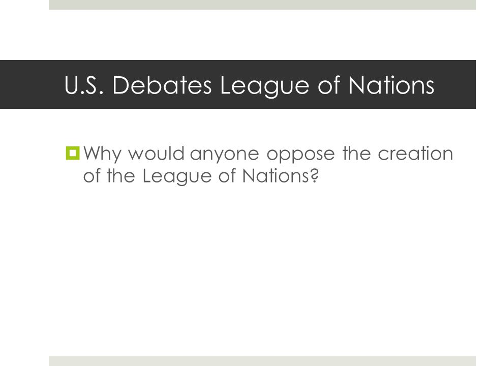 U.S. Debates League of Nations  Why would anyone oppose the creation of the League of Nations?