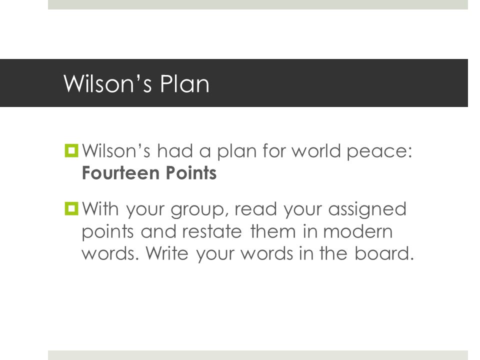 Wilson's Plan  Wilson's had a plan for world peace: Fourteen Points  With your group, read your assigned points and restate them in modern words. Wr
