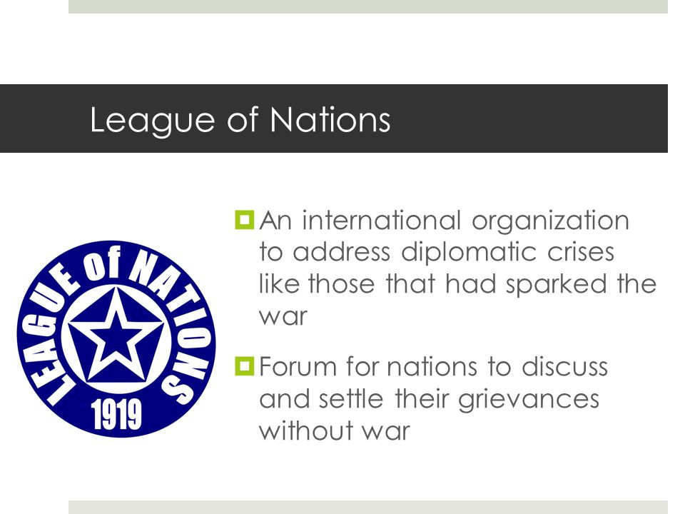 League of Nations  An international organization to address diplomatic crises like those that had sparked the war  Forum for nations to discuss and