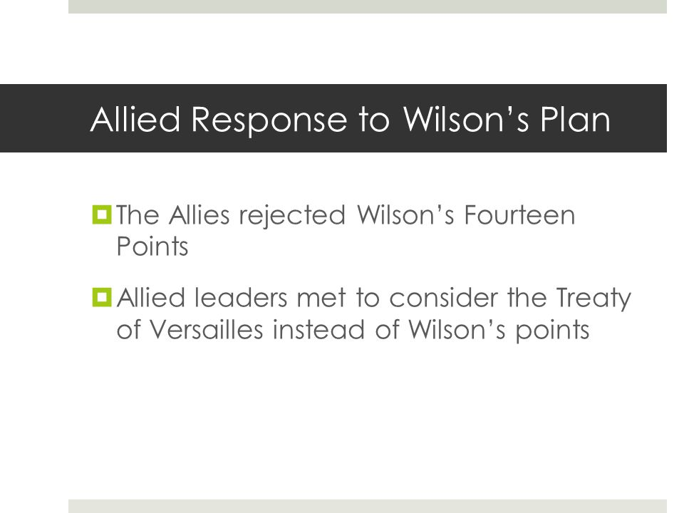 Allied Response to Wilson's Plan  The Allies rejected Wilson's Fourteen Points  Allied leaders met to consider the Treaty of Versailles instead of W