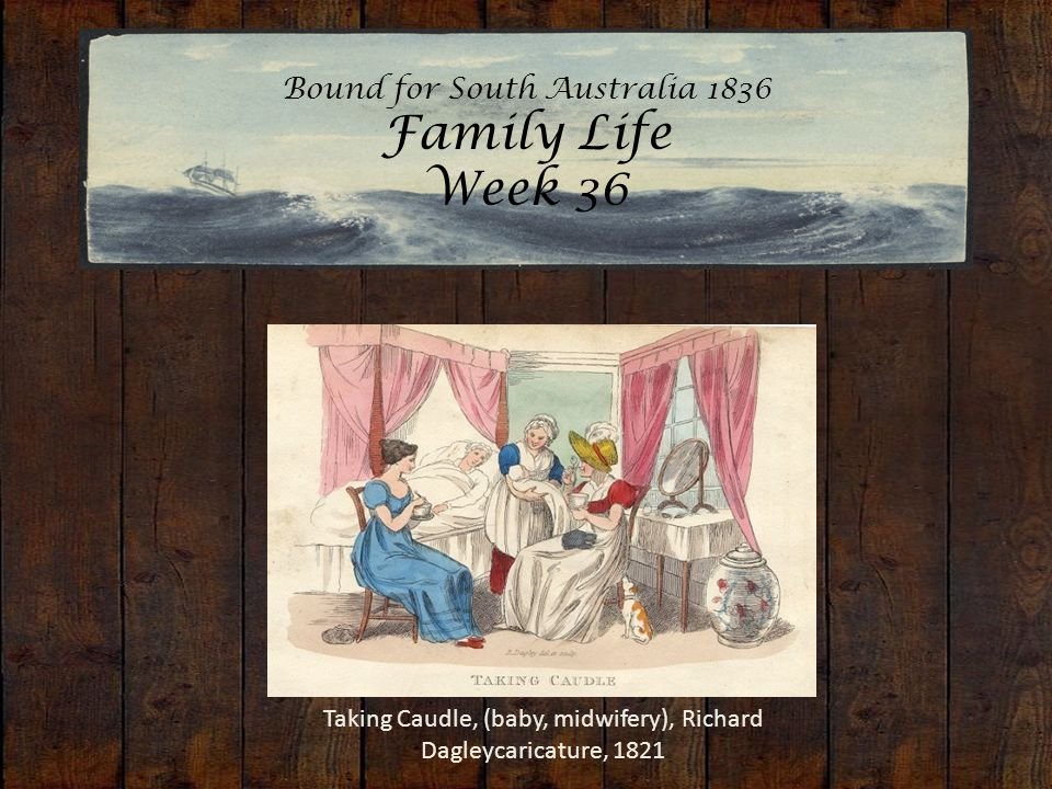Bound for South Australia 1836 Family Life Week 36 Taking Caudle, (baby, midwifery), Richard Dagleycaricature, 1821