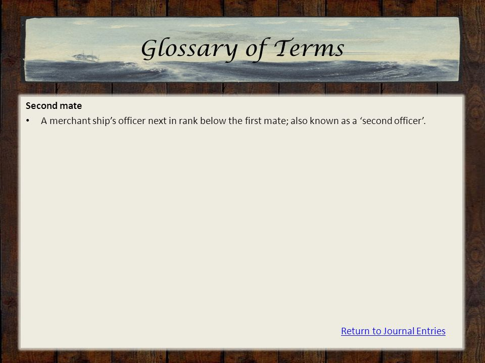 Glossary of Terms Second mate A merchant ship's officer next in rank below the first mate; also known as a 'second officer'.