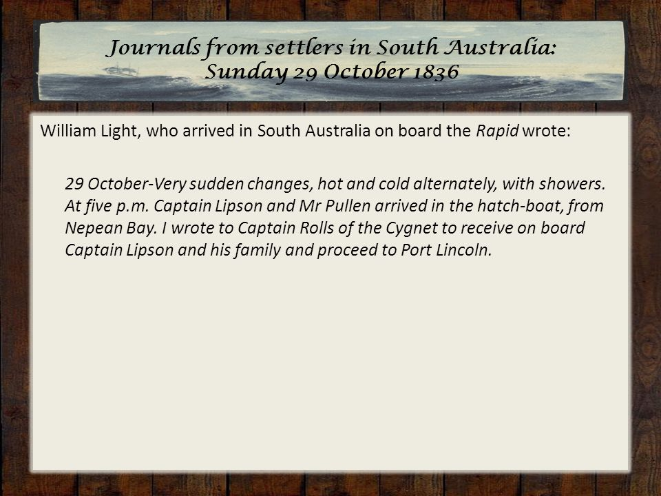 William Light, who arrived in South Australia on board the Rapid wrote: 29 October-Very sudden changes, hot and cold alternately, with showers.