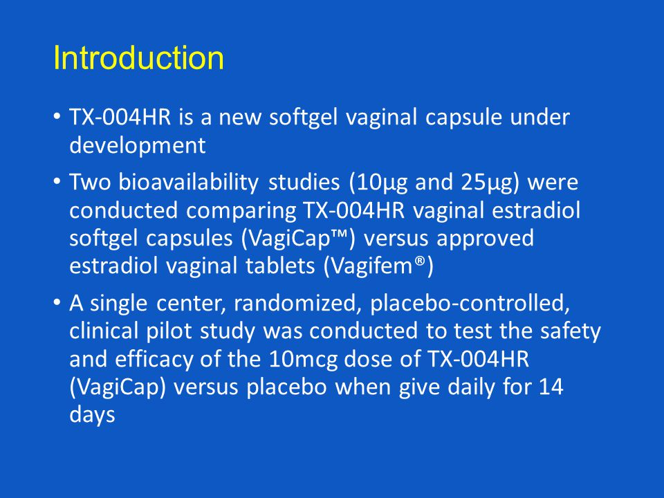 Introduction TX-004HR is a new softgel vaginal capsule under development Two bioavailability studies (10µg and 25µg) were conducted comparing TX-004HR