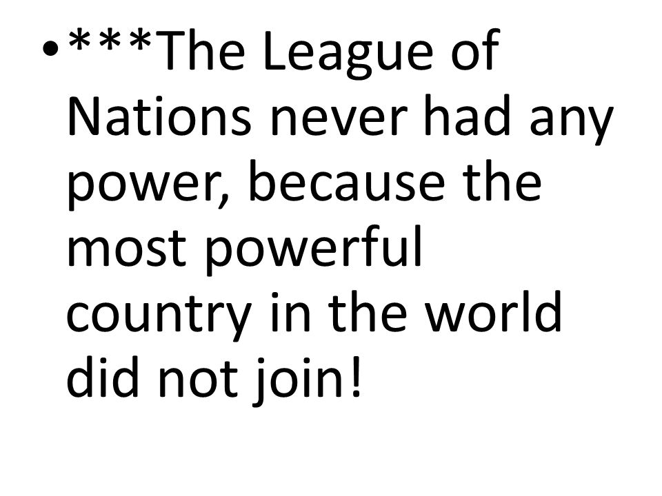 ***The League of Nations never had any power, because the most powerful country in the world did not join!
