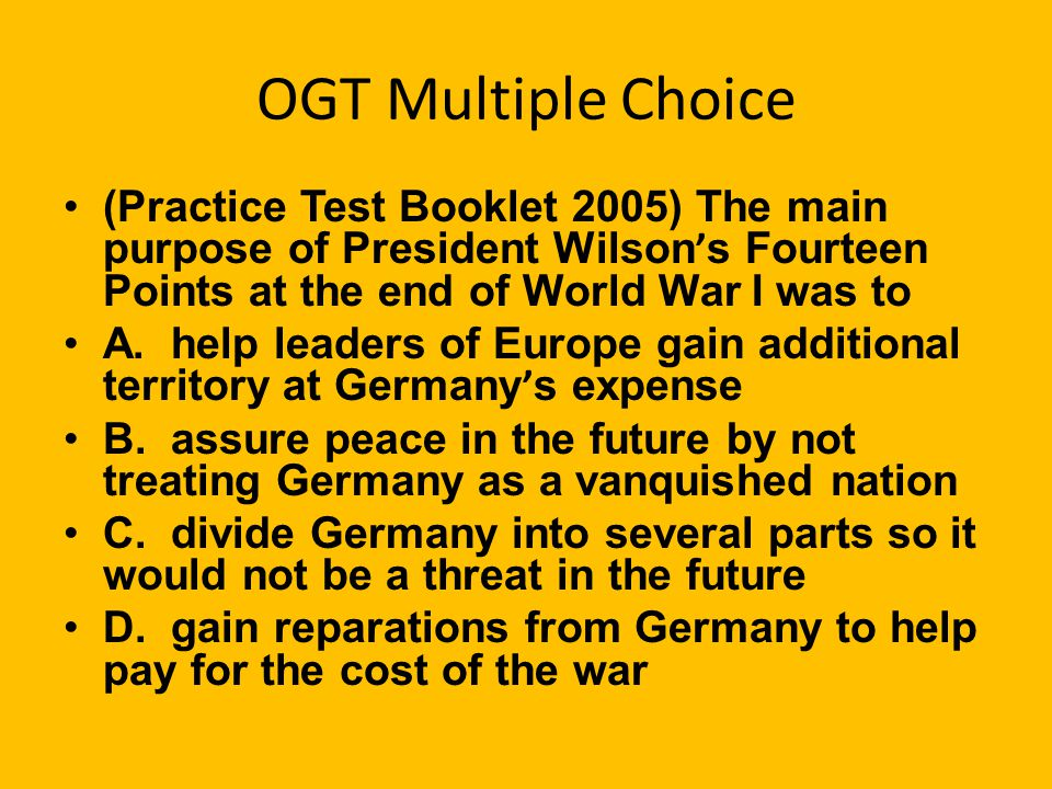 OGT Multiple Choice (Practice Test Booklet 2005) The main purpose of President Wilson ' s Fourteen Points at the end of World War I was to A.
