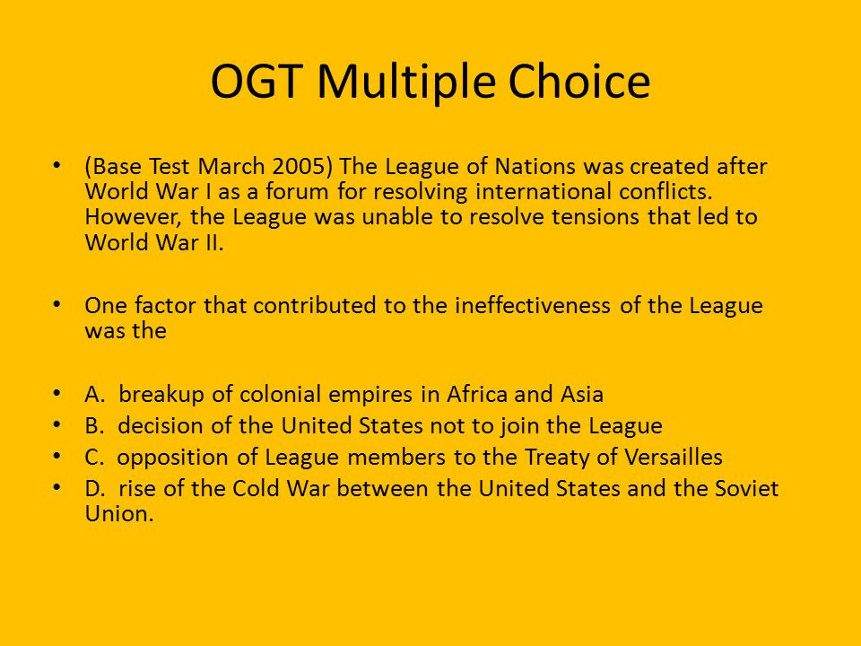 OGT Multiple Choice (Base Test March 2005) The League of Nations was created after World War I as a forum for resolving international conflicts.
