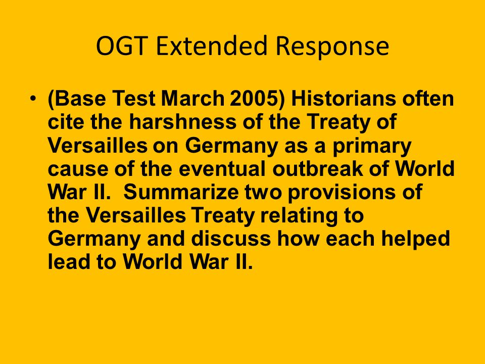 OGT Extended Response (Base Test March 2005) Historians often cite the harshness of the Treaty of Versailles on Germany as a primary cause of the eventual outbreak of World War II.