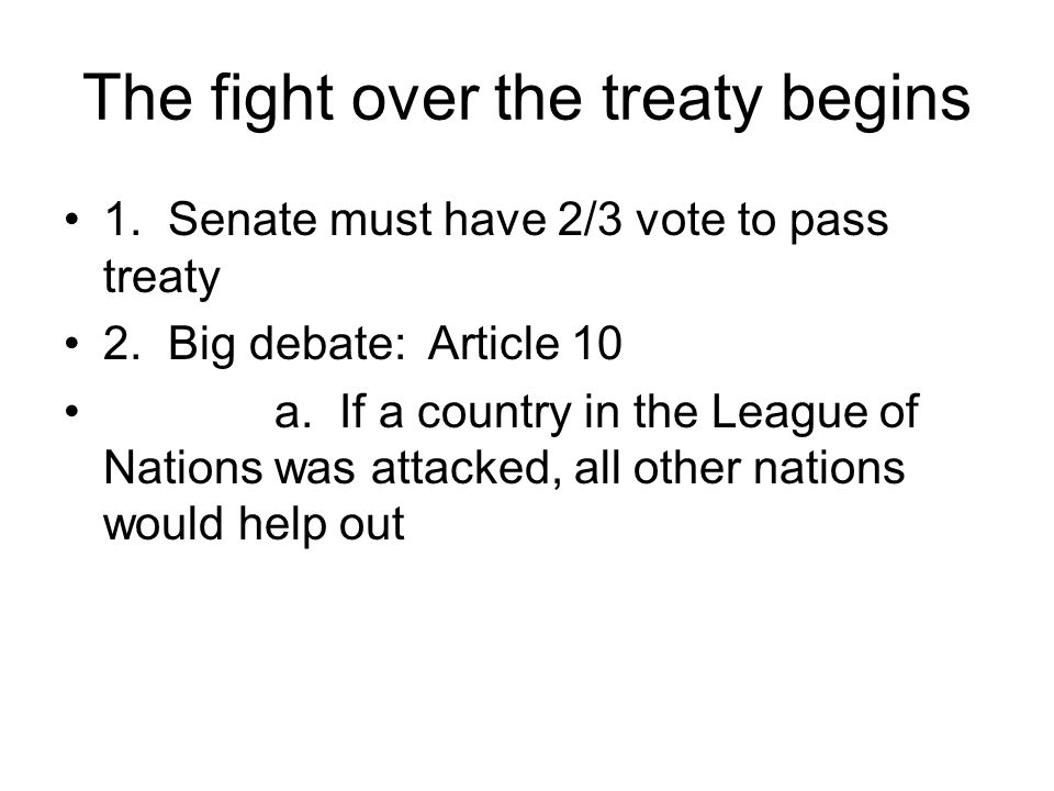 The fight over the treaty begins 1. Senate must have 2/3 vote to pass treaty 2.