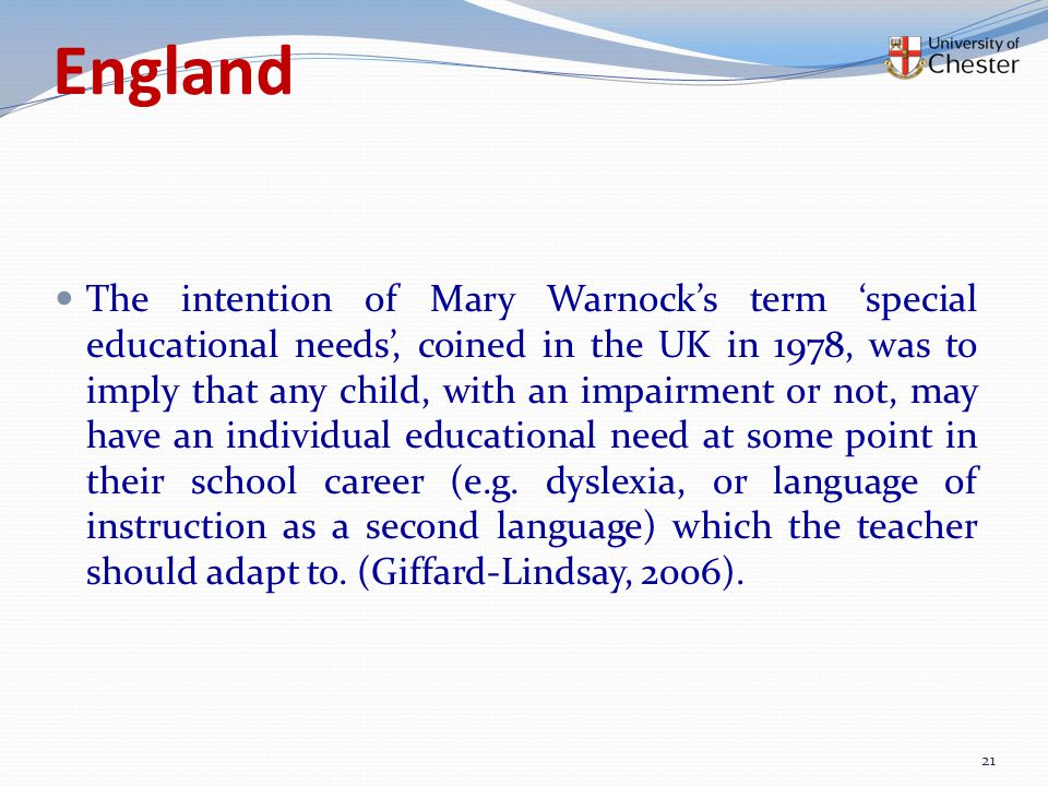 England The intention of Mary Warnock's term 'special educational needs', coined in the UK in 1978, was to imply that any child, with an impairment or