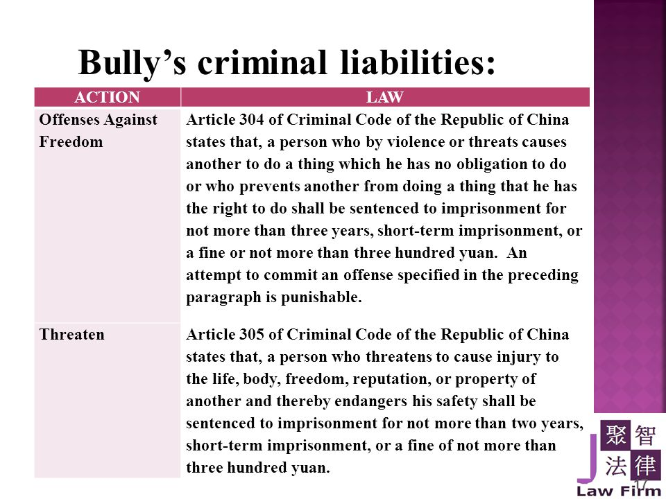 17 Bully's criminal liabilities: ACTIONLAW Offenses Against Freedom Article 304 of Criminal Code of the Republic of China states that, a person who by violence or threats causes another to do a thing which he has no obligation to do or who prevents another from doing a thing that he has the right to do shall be sentenced to imprisonment for not more than three years, short-term imprisonment, or a fine or not more than three hundred yuan.