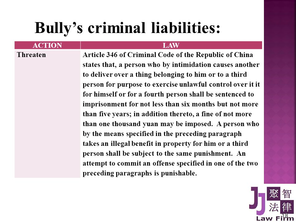 18 Bully's criminal liabilities: ACTIONLAW ThreatenArticle 346 of Criminal Code of the Republic of China states that, a person who by intimidation causes another to deliver over a thing belonging to him or to a third person for purpose to exercise unlawful control over it it for himself or for a fourth person shall be sentenced to imprisonment for not less than six months but not more than five years; in addition thereto, a fine of not more than one thousand yuan may be imposed.