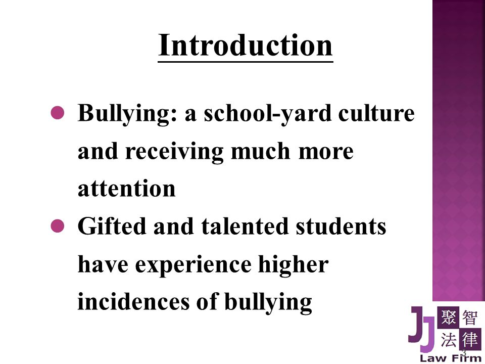 Introduction Bullying: a school-yard culture and receiving much more attention Gifted and talented students have experience higher incidences of bullying 3