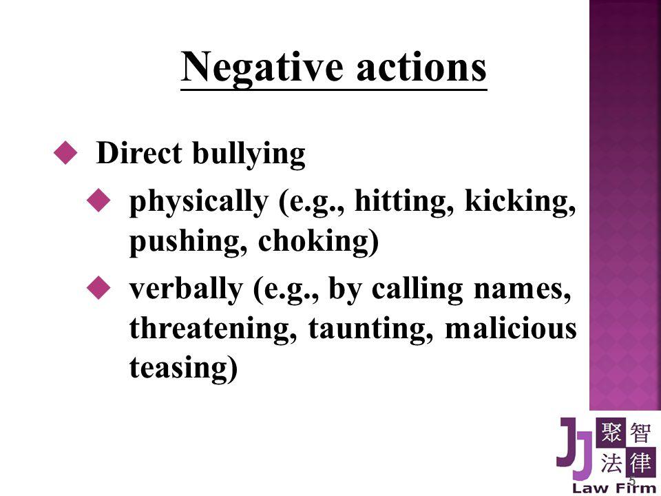 5 Negative actions  Direct bullying  physically (e.g., hitting, kicking, pushing, choking)  verbally (e.g., by calling names, threatening, taunting, malicious teasing)