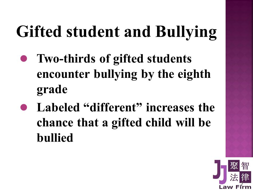 7 Gifted student and Bullying Two-thirds of gifted students encounter bullying by the eighth grade Labeled different increases the chance that a gifted child will be bullied