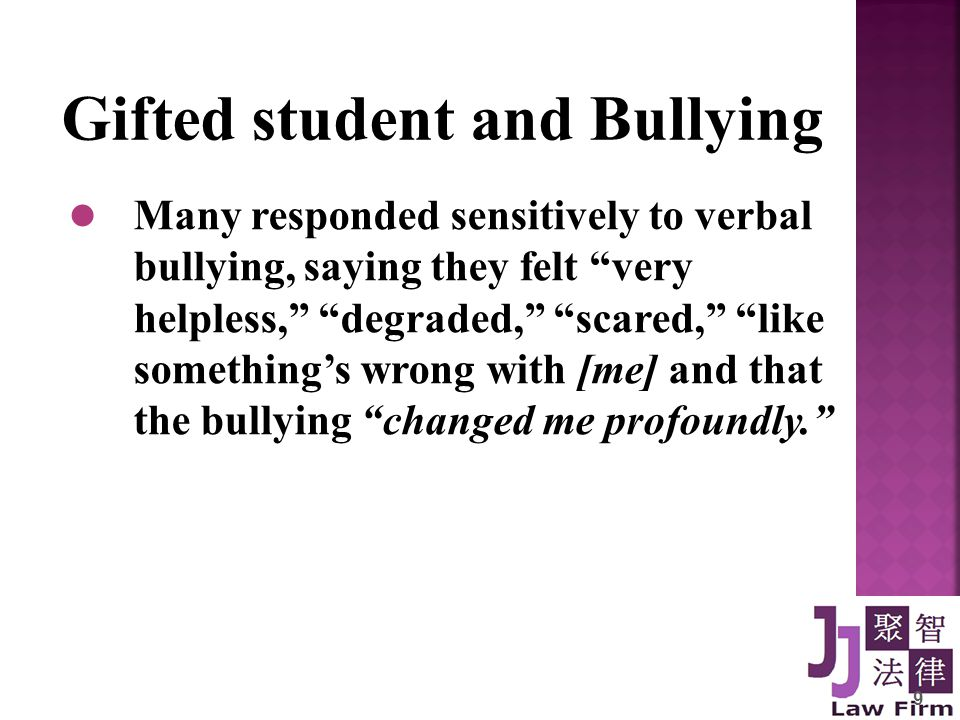 9 Gifted student and Bullying Many responded sensitively to verbal bullying, saying they felt very helpless, degraded, scared, like something's wrong with [me] and that the bullying changed me profoundly.