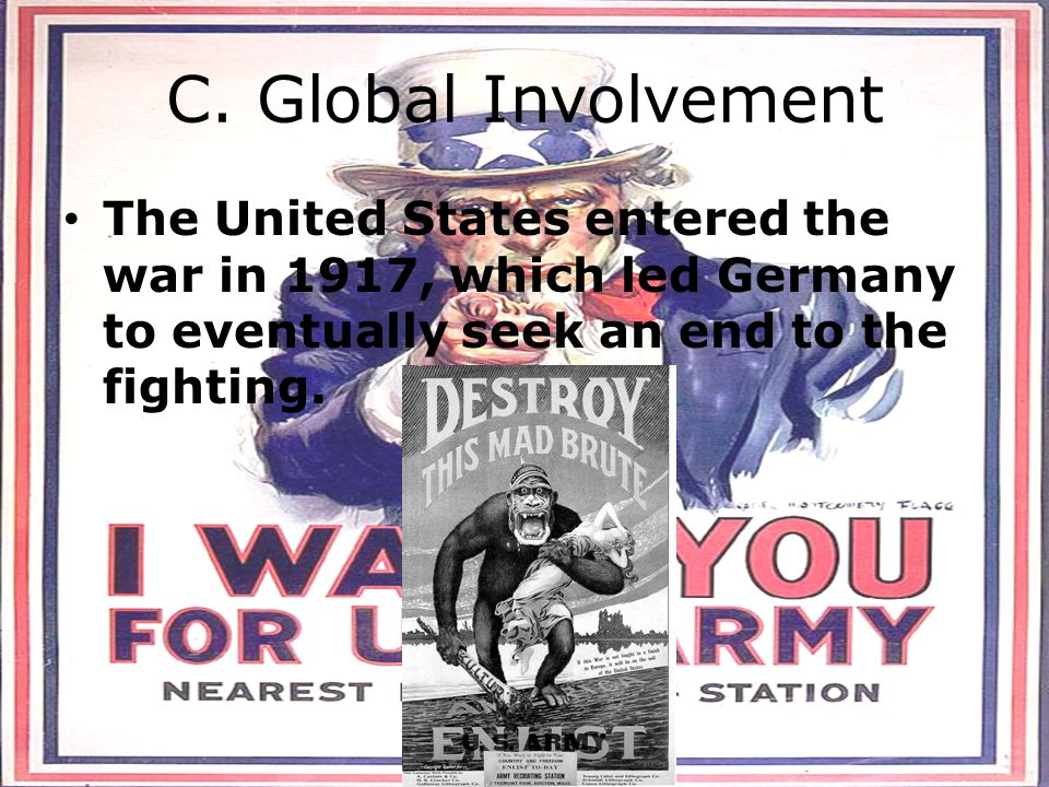 C. Global Involvement The United States entered the war in 1917, which led Germany to eventually seek an end to the fighting.