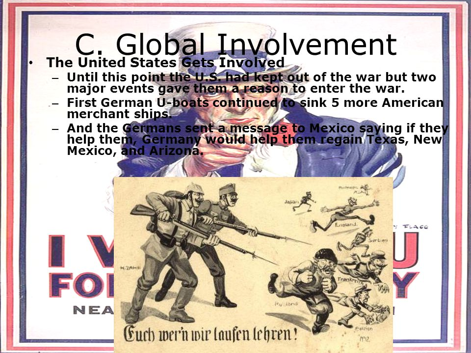C. Global Involvement The United States Gets Involved – Until this point the U.S. had kept out of the war but two major events gave them a reason to e