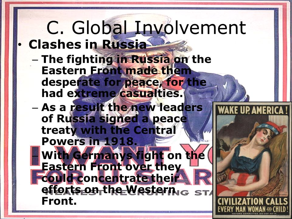 C. Global Involvement Clashes in Russia – The fighting in Russia on the Eastern Front made them desperate for peace, for the had extreme casualties. –
